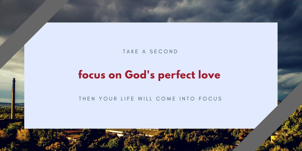 When you focus on God's perfect love