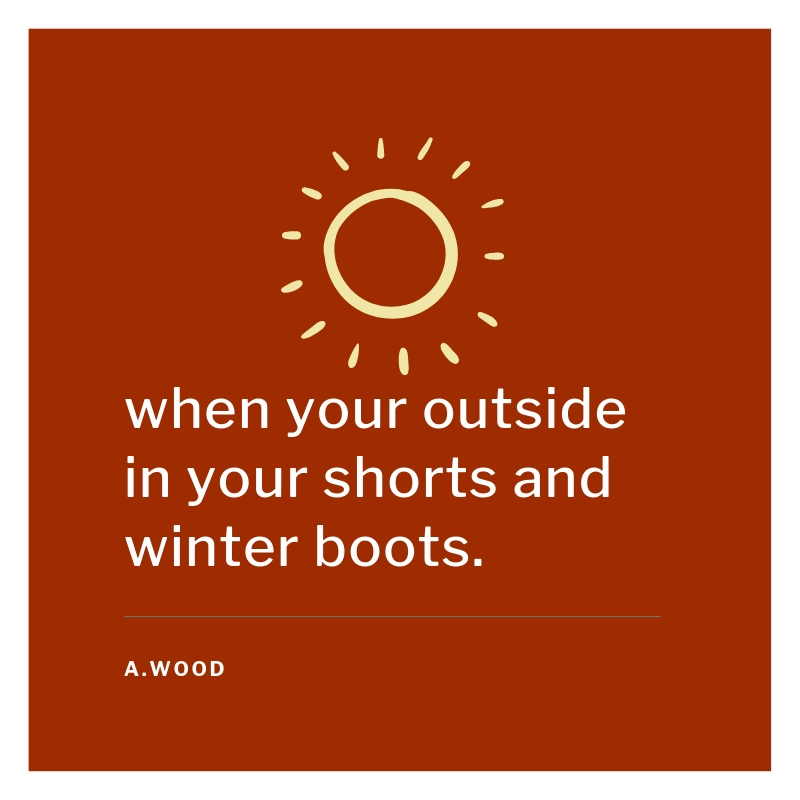 When your outside in your shorts and winter boots.