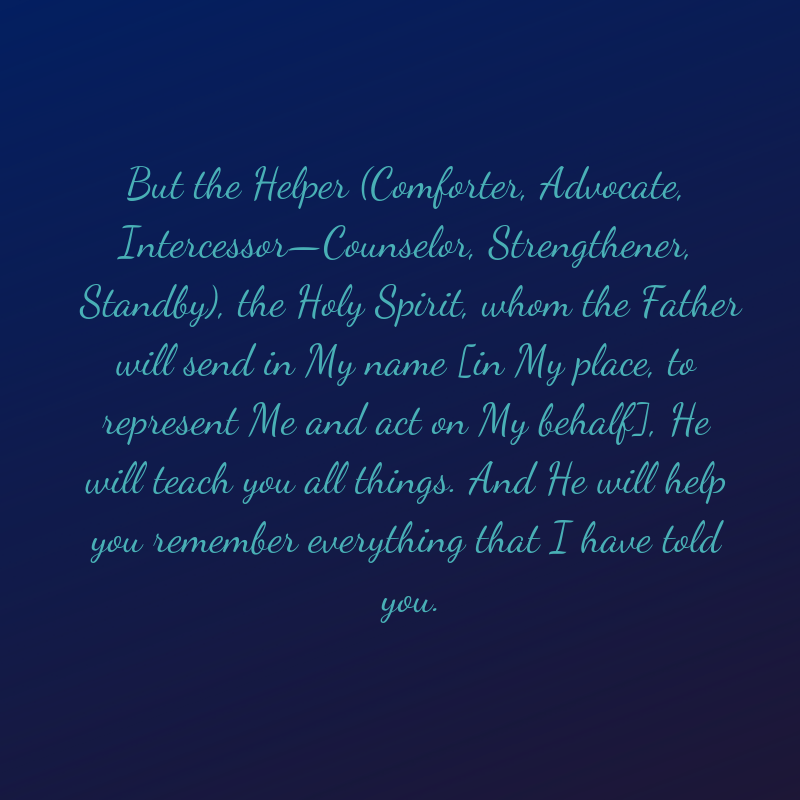 But the Helper(Comforter, Advocate, Intercessor-Counselor, Strengthener, Standby), the Holy Spirit, whom the Father will send in My name [in My place, to represent Me and act on My behalf], He will teach you all things. And He will help you remember everything that I have told you.